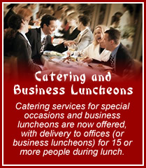 Catering and Business Luncheons - Catering services for special occasions and business luncheons are now offered, with delivery to offices (or business luncheons) for 15 or more people during lunch